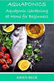 Aquaponics: Aquaponic Gardening at Home for Beginners (Aquaponics Systems for Home Use and Self-Sufficiency)