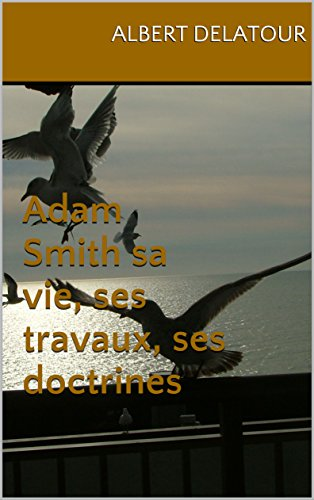 Adam Smith sa vie, ses travaux, ses doctrines par Albert Delatour
