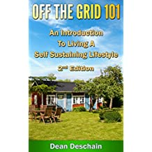 Off the Grid 101: An Introduction to Living  A Self-Sustaining Lifestyle (2nd Edition) (green energy, crops, planting, homesteading, wind energy, livestock, farming) (English Edition)