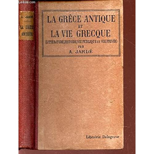 LA GRECE ANTIQUE ET LA VIE GRECQUE / GEOGRAPHIE, HISTOIRE, LITTERATURE, BEAUX ARTS, VIE PUBLIQUE, VIE PRIVEE / SIXIEME EDITION.