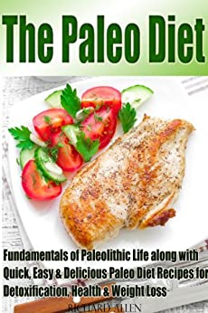The Paleo Diet: 40 Quick, Easy & Delicious Paleo Diet Recipes for Detoxification, Health & Weight Loss  along with Fundamentals of Paleolithic Life (English Edition) von [Allen, Richard]