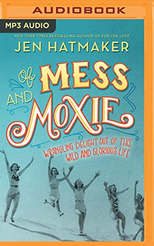 Of Mess and Moxie: Wrangling Delight Out of This Wild and Glorious Life