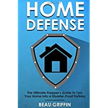Home Defense: The Ultimate Prepper's Guide to Turn Your Home into a Disaster-Proof Fortress
