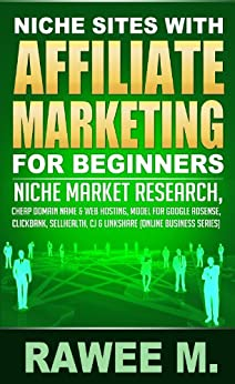 Niche Sites With Affiliate Marketing For Beginners : Niche Market Research, Cheap Domain Name & Web Hosting, Model For Google AdSense, ClickBank, SellHealth, CJ & LinkShare (Online Business Series) by [M, Rawee]