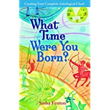What Time Were You Born?: Creating your Complete Astrological Chart