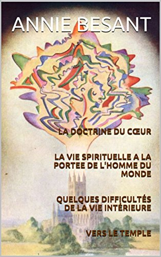LA DOCTRINE DU CŒUR   LA VIE SPIRITUELLE A LA PORTEE DE L'HOMME DU MONDE   QUELQUES DIFFICULTÉS DE LA VIE INTÉRIEURE   VERS LE TEMPLE (Les vérités profondes ... qui sont la base du Christianisme.  t. 5) par Annie BESANT