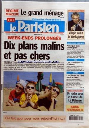 PARISIEN (LE) [No 19177] du 05/05/2006 - REGIME MINCEUR - LE GRAND MENAGE - WEEK-ENDS PROLONGES - DIX PLANS MALINS ET PAS CHERS - CONSEILS - VOUS ALLEZ ETRE NOMBREUX A PROFITER DES CE SOIR DU PONT DU 8 MAI, EN FAMILLE, EN AMOUREUX OU AVEC DES AMIS - AFFAIRE CLEARSTREAM - VILLEPIN EXCLUT DE DEMISSIONNER - ALLOCATIONS FAMILIALES - ARNAQUE AUX QUINTUPLES - PSG - LES CONFIDENCES D'ALONZO - EDITION - LES LIVRES DE L'ETE SONT ARRIVES - HAUTS-DE-SEINE - UN RADAR SOUS LE TUNNEL DE LA DEFENSE.