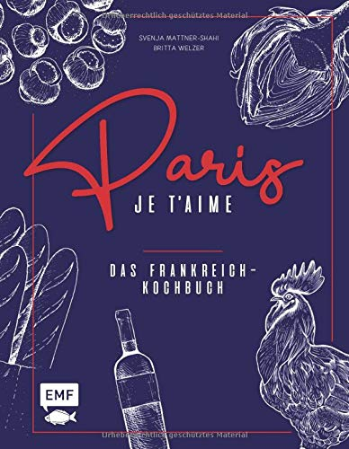 Paris - Je t\'aime - Das Frankreich-Kochbuch: 100 authentische Rezepte von Coq au vin bis Crêpe suzette: Das Reisekochbuch für alle Paris-Fans