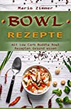 Bowl Rezepte : Mit Low Carb Buddha Bowl Rezepten gesund essen (German Edition)