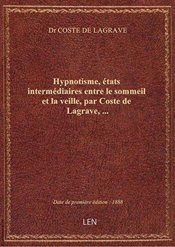 Hypnotisme, états intermédiaires entre le sommeil et la veille, par Coste de Lagrave,...