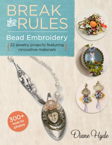 Break the Rules Bead Embroidery: 22 Jewelry Projects Featuring Innovative Materials (Larks Beading and Jewelry)