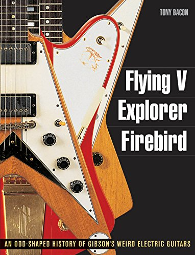 Tony Bacon: Flying V, Explorer, Firebird - An Odd-Shaped History Of Gibson's Weird Electric Guitars. Für Gitarre, E-Gitarre -