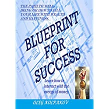 BLUEPRINT FOR SUCCESS: The path to well-being or how to fill your life with wealth and happiness.Learn how to interact with the energy of money. An effective ... to increase income. (English Edition)