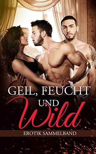 EROTIK ROMANE: SAMMELBAND - Geil, Feucht und Wild (Dreierbeziehung, Erotik, Liebe, Lust, Leidenschaft)