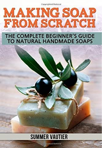 Making Soap from Scratch: The Complete Beginner's Guide to Natural Handmade Soaps by Vautier, Summer (2013) Paperback