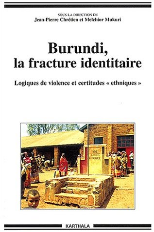 """Burundi, la fracture identitaire. Logiques de violence et certitudes """"ethniques"""" (1993-1996)"""
