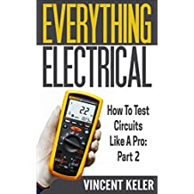 Everything Electrical: How To Test Circuits Like A Pro: Part 2 (Revised Edition 4/12/2017) (English Edition)