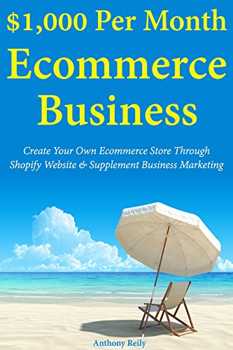 $1,000 Per Month Ecommerce Business: Create Your Own Ecommerce Store Through Shopify Website & Supplement Business Marketing (English Edition)