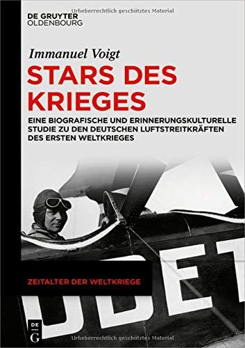 Stars des Krieges: Eine biografische und erinnerungskulturelle Studie zu den deutschen Luftstreitkräften des Ersten Weltkrieges (Zeitalter der Weltkriege, Band 20)