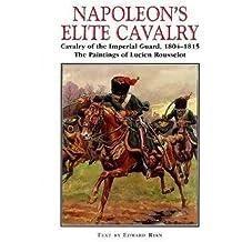 Napoleon's Elite Cavalry: Cavalry of the Imperial Guard, 1804-1815: Cavalry of the Imperial Guard, 1804-15