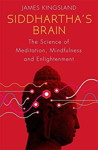 Siddhartha's Brain: The Science Of Meditation, Mindfulness And Enlightenment By James Kingsland 2016-06-02