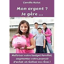 Mon argent ? Je gère : Maîtrisez votre budget familial, augmentez votre pouvoir d'achat et réalisez vos rêves !
