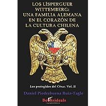 Los Lisperguer Wittemberg: una familia alemana en el corazon de la cultura chilena: Identidad y esplendor de la primera familia colonial de Chile: Volume 2 (Los protegidos del Cesar)