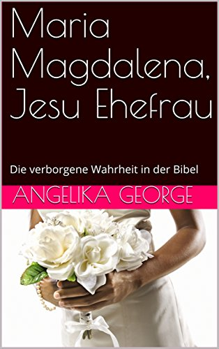 Maria Magdalena, Jesu Ehefrau: Die verborgene Wahrheit in der Bibel (Der Vogel singt 4)