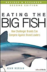 Eating the Big Fish: How Challenger Brands Can Compete Against Brand Leaders (Second Edition) by Adam Morgan (2009-03-03)