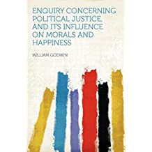 Enquiry Concerning Political Justice, and Its Influence on Morals and Happiness by William Godwin (Creator) (1-Aug-2012) Paperback