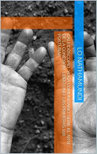 Caleidoscopio, Yoga Comunitario, Serie el arte de la conexión: Libro Uno: Las Primeras 108 Posturas por Lo Nathamundi