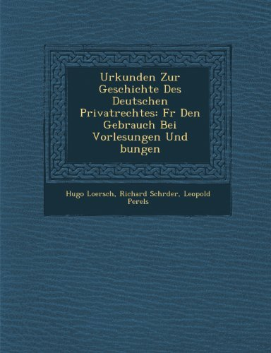 Urkunden Zur Geschichte Des Deutschen Privatrechtes: Fr Den Gebrauch Bei Vorlesungen Und bungen by Hugo Loersch (2012-10-27)