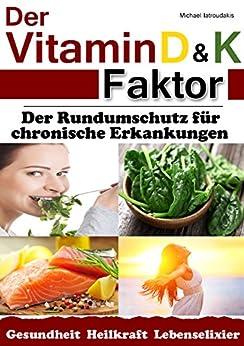 Der Vitamin D & K Faktor: Der Rundumschutz für chronische Erkrankungen...(Sammelband / WISSEN KOMPAKT) von [Iatroudakis, Michael]