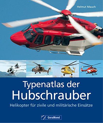 Typenatlas der Hubschrauber – Helikopter für zivile und militärische Einsätze: Nachschlagewerk zu Technik und Geschichte der Reise- und Verkehrshubschrauber, ... und Spezialhubschrauber aller Marken