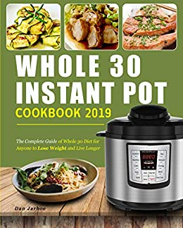 Whole 30 Instant Pot Cookbook 2019: The Complete Guide of Whole 30 Diet for Anyone to Lose Weight and Live Longer, Enjoy Fast & Easy Whole Food Recipes to Have a Healthy Lifestyle (English Edition) par [Jarboe, Dan]