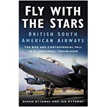 Fly with the Stars: British South American Airways - The Rise and Controversial Fall of a Trailblazer