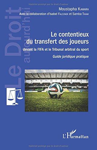 Contentieux du transfert des joueurs: devant la FIFA et le Tribunal arbitral du sport Guide juridique pratique par Moustapha Kamara