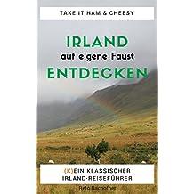 Irland auf eigene Faust entdecken - Take it Ham and Cheesy: Ein praktischer Ratgeber mit vielfach bewährten Tipps für die individuelle Reiseplanung