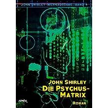 DIE PSYCHUS-MATRIX: John-Shirley-Werkausgabe, Band 4