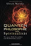 Quantenphilosophie und Spiritualität: Wie unser Wille Gesundheit und Wohlbefinden steuert - Ulrich Warnke