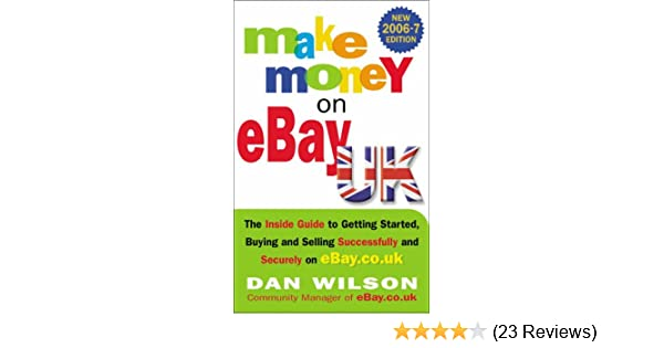 Make Money On Ebay The Inside Guide To Getting Started Buying And Selling Successfully And Securely On Ebay Co Uk Amazon Co Uk Wilson Dan 9781857883640 Books