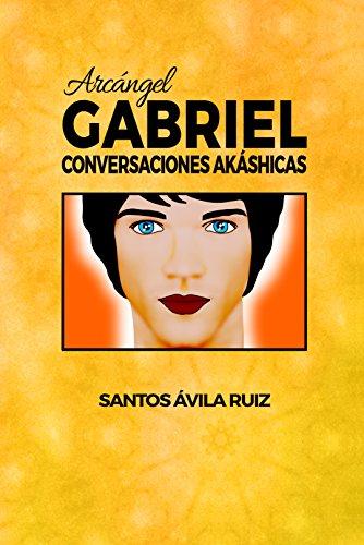 Arcángel Gabriel: Conversaciones Akáshicas por Santos Ávila Ruiz