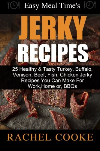 Easy Meal Time's - GREAT JERKY RECIPES: : 25 Healthy & Tasty Turkey, Buffalo, Venison, Beef, Fish, Chicken Jerky Recipes You Can Make For Work, Home or, BBQs -