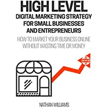 High Level Digital Marketing Strategy For Small Business Owners And Entrepreneurs: How To Market Your Business Online Without Wasting Time & Money (English Edition)