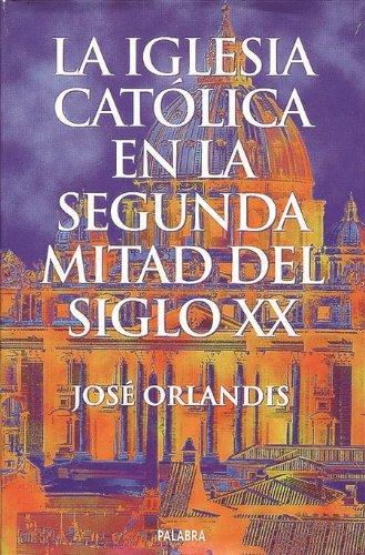 La Iglesia Católica en la segunda mitad del siglo XX (Ayer y hoy de la historia) por José Orlandis