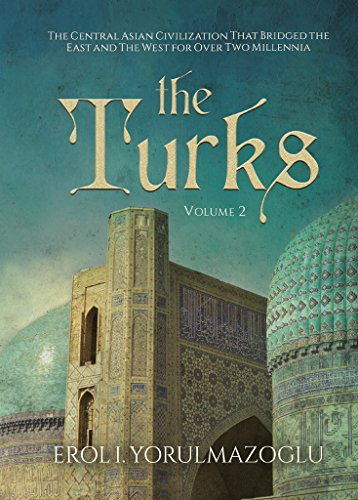 The Turks: The Central Asian Civilization That Bridged the East and The West for Over Two Millennia (English Edition)