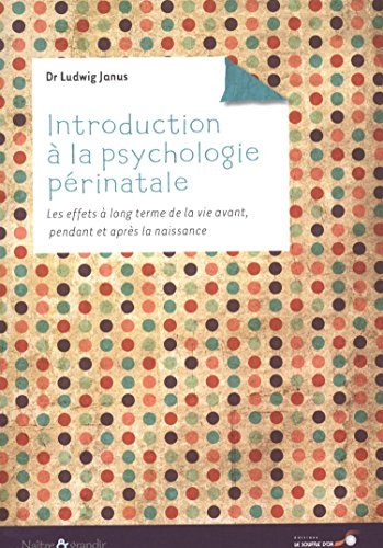 Introduction à la psychologie périnatale : Les effets à long terme de la vie avant, pendant et après la naissance par Ludwig Janus