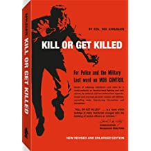 Kill or Get Killed: Riot Control Techniques, Manhandling, and Close Combat, for Police and the Military
