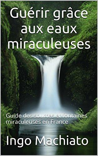 Guérir grâce aux eaux miraculeuses: Guide des sources et fontaines miraculeuses en France par Ingo Machiato