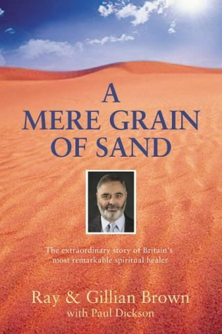 A Mere Grain of Sand: The Extraordinary Story of Britain's Most Remarkable Spiritual Healer by Ray Brown (2004-07-01)